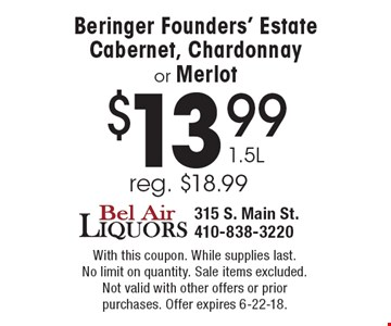 $13.99 1.5L Beringer Founders' Estate Cabernet, Chardonnay or Merlot reg. $18.99. With this coupon. While supplies last. No limit on quantity. Sale items excluded.Not valid with other offers or prior purchases. Offer expires 6-22-18.