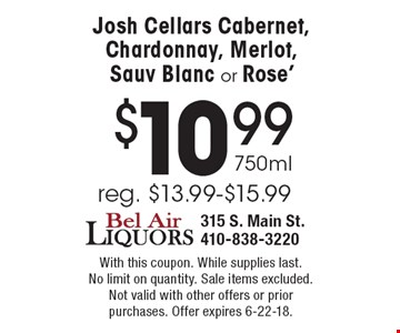 $10.99 750ml Josh Cellars Cabernet, Chardonnay, Merlot, Sauv Blanc or Rose' reg. $13.99-$15.99. With this coupon. While supplies last. No limit on quantity. Sale items excluded. Not valid with other offers or prior purchases. Offer expires 6-22-18.