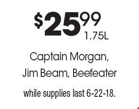 Captain Morgan, Jim Beam, Beefeater $25.99 1.75L. While supplies last. 6-22-18.