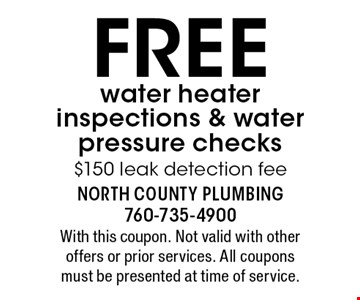 FREE water heater inspections & water pressure checks $150 leak detection fee. With this coupon. Not valid with other offers or prior services. All coupons must be presented at time of service.