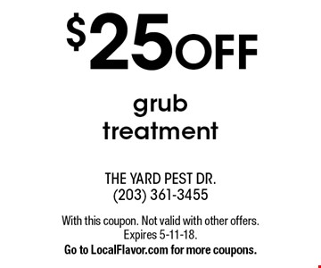 $25 OFF grub treatment. With this coupon. Not valid with other offers. Expires 5-11-18. Go to LocalFlavor.com for more coupons.