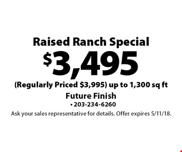 $3,495 Raised Ranch Special (Regularly Priced $3,995) up to 1,300 sq ft. Ask your sales representative for details. Offer expires 5/11/18.