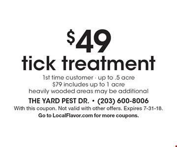 $49 tick treatment. 1st time customer. Up to .5 acre. $79 includes up to 1 acre. Heavily wooded areas may be additional. With this coupon. Not valid with other offers. Expires 7-31-18. Go to LocalFlavor.com for more coupons.
