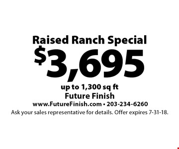 $3,695 Raised Ranch Special. Up to 1,300 sq ft. Ask your sales representative for details. Offer expires 7-31-18.