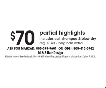 $70 partial highlights includes cut, shampoo & blow-dry reg. $140 - long hair extra Ask for Mahzad: 805-379-9601 OR Gigi: 805-410-0742. With this coupon. New clients only. Not valid with other offers, deal certificates or prior services. Expires 4-20-18.