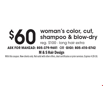 $60 woman's color, cut, shampoo & blow-dry reg. $100 - long hair extra Ask for Mahzad: 805-379-9601 OR Gigi: 805-410-0742. With this coupon. New clients only. Not valid with other offers, deal certificates or prior services. Expires 4-20-18.