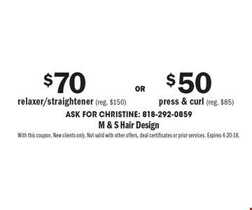 $70 relaxer/straightener (reg. $150) $50 press & curl (reg. $85). Ask for Christine: 818-292-0859. With this coupon. New clients only. Not valid with other offers, deal certificates or prior services. Expires 4-20-18.