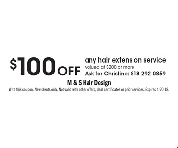$100 off any hair extension service valued at $200 or more. Ask for Christine: 818-292-0859. With this coupon. New clients only. Not valid with other offers, deal certificates or prior services. Expires 4-20-18.