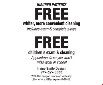 Insured patients - Free whiter, more convenient cleaning includes exam & complete x-rays. Free children's exam & cleaning appointments so you won't miss work or school. With this coupon. Not valid with any other offers. Offer expires 6-18-18.