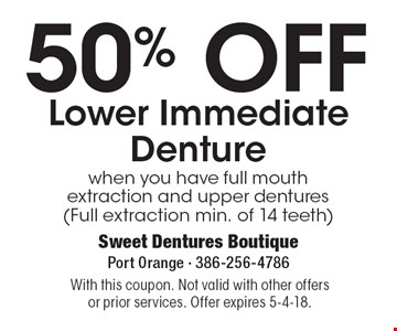 50% OFF Lower Immediate Denture when you have full mouth extraction and upper dentures (Full extraction min. of 14 teeth). With this coupon. Not valid with other offers or prior services. Offer expires 5-4-18.