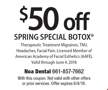 $50 off Spring Special Botox Therapeutic Treatment Migraines, TMJ, Headaches, Facial Pain. Licensed Member of American Academy of Facial Esthetics (AAFE). Valid through June 4, 2018. With this coupon. Not valid with other offers or prior services. Offer expires 6/4/18.