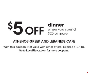 $5 OFF dinner when you spend $25 or more. With this coupon. Not valid with other offers. Expires 4-27-18. Go to LocalFlavor.com for more coupons.