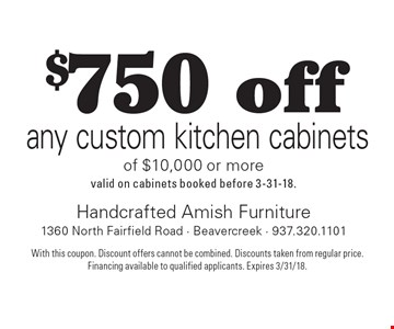 $750 off any custom kitchen cabinets of $10,000 or more. Valid on cabinets booked before 3-31-18. With this coupon. Discount offers cannot be combined. Discounts taken from regular price. Financing available to qualified applicants. Expires 3/31/18.