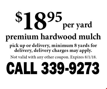 $18.95per yard premium hardwood mulch pick up or delivery, minimum 8 yards for delivery, delivery charges may apply.. Not valid with any other coupon. Expires 8/1/18.
