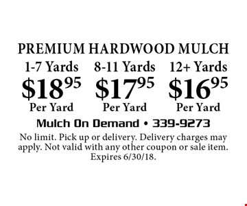 Premium HardWood MULCH! $16.95 Per Yard 12+ Yards OR $17.95 Per Yard 8-11 Yards OR $18.95 Per Yard 1-7 Yards. No limit. Pick up or delivery. Delivery charges may apply. Not valid with any other coupon or sale item. Expires 6/30/18.