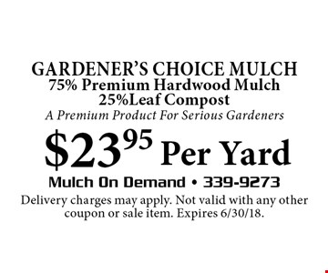 Gardener's Choice MULCH 75% Premium Hardwood Mulch 25%Leaf CompostA Premium Product For Serious Gardeners $23.95 Per Yard. Delivery charges may apply. Not valid with any other coupon or sale item. Expires 6/30/18.