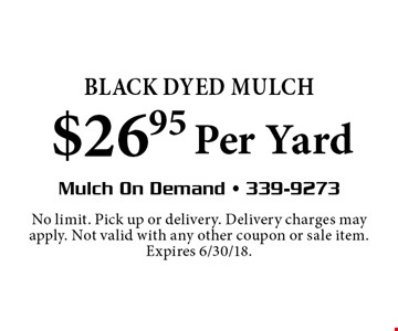 BLACK DYED MULCH $26.95 Per Yard. No limit. Pick up or delivery. Delivery charges may apply. Not valid with any other coupon or sale item. Expires 6/30/18.