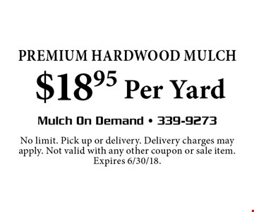 Premium HardWood MULCH$18.95 Per Yard. No limit. Pick up or delivery. Delivery charges may apply. Not valid with any other coupon or sale item. Expires 6/30/18.