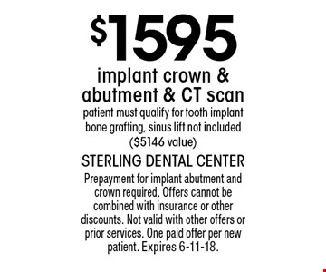 $1595 implant crown & abutment & CT scan patient. Must qualify for tooth implant bone grafting, sinus lift not included ($5146 value). Prepayment for implant abutment and crown required. Offers cannot be combined with insurance or other discounts. Not valid with other offers or prior services. One paid offer per new patient. Expires 6-11-18.