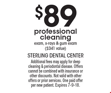 $89 professional cleaning. Exam, x-rays & gum exam ($341 value). Additional fees may apply for deep cleaning & periodontal disease. Offers cannot be combined with insurance or other discounts. Not valid with other offers or prior services. One paid offer per new patient. Expires 7-9-18.