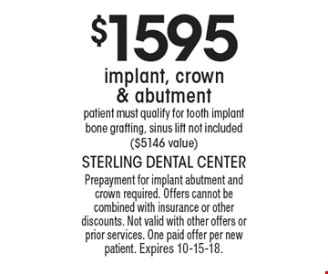 $1595 implant, crown & abutment. Patient must qualify for tooth implant. Bone grafting, sinus lift not included ($5146 value). Prepayment for implant abutment and crown required. Offers cannot be combined with insurance or other discounts. Not valid with other offers or prior services. One paid offer per new patient. Expires 10-15-18.