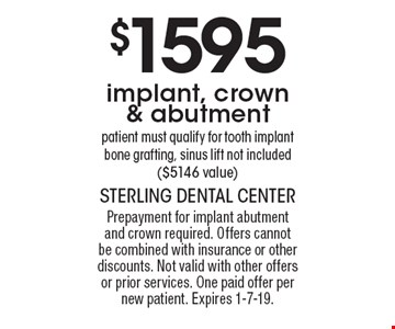 $1595 implant, crown & abutment patient must qualify for tooth implant bone grafting, sinus lift not included ($5146 value). Prepayment for implant abutment and crown required. Offers cannot be combined with insurance or other discounts. Not valid with other offers or prior services. One paid offer per new patient. Expires 1-7-19.
