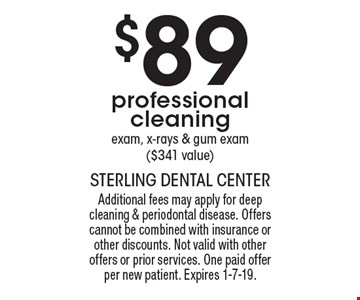 $89 professional cleaning exam, x-rays & gum exam ($341 value). Additional fees may apply for deep cleaning & periodontal disease. Offers cannot be combined with insurance or other discounts. Not valid with other offers or prior services. One paid offer per new patient. Expires 1-7-19.