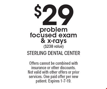 $29 problem focused exam & x-rays ($238 value). Offers cannot be combined with insurance or other discounts. Not valid with other offers or prior services. One paid offer per new patient. Expires 1-7-19.