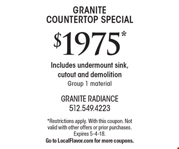 GRANITE COUNTERTOP SPECIAL $1975*. Includes undermount sink, cutout and demolition. Group 1 material. Offer Code: CBE 21801. *Restrictions apply. With this coupon. Not valid with other offers or prior purchases. Expires 5-4-18. Go to LocalFlavor.com for more coupons.