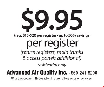 $9.95 per register. Reg. $15-$20 per register - up to 50% savings (return registers, main trunks & access panels additional). Residential only. With this coupon. Not valid with other offers or prior services.