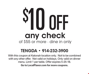 $10 OFF any check of $55 or more - dine in only. With this coupon at Katonah location only.Not to be combined with any other offer.Not valid on holidays. Only valid on dinner menu. Limit 1 per table. Offer expires 5-25-18.Go to LocalFlavor.com for more coupons.