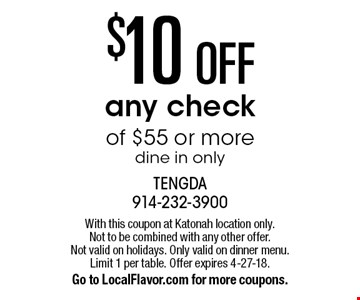 $10 OFF any check of $55 or more. Dine in only. With this coupon at Katonah location only. Not to be combined with any other offer. Not valid on holidays. Only valid on dinner menu. Limit 1 per table. Offer expires 4-27-18. Go to LocalFlavor.com for more coupons.