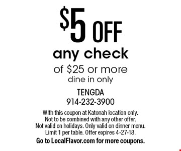 $5 OFF any check of $25 or more. Dine in only. With this coupon at Katonah location only. Not to be combined with any other offer. Not valid on holidays. Only valid on dinner menu. Limit 1 per table. Offer expires 4-27-18. Go to LocalFlavor.com for more coupons.