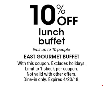10% OFF lunch buffet limit up to 10 people. With this coupon. Excludes holidays. Limit to 1 check per coupon. Not valid with other offers. Dine-in only. Expires 4/20/18.