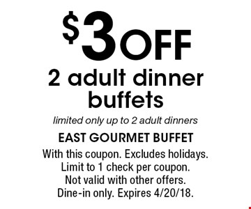 $3 OFF 2 adult dinner buffets limited only up to 2 adult dinners. With this coupon. Excludes holidays. Limit to 1 check per coupon. Not valid with other offers. Dine-in only. Expires 4/20/18.