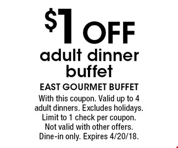 $1 OFF adult dinner buffet. With this coupon. Valid up to 4 adult dinners. Excludes holidays. Limit to 1 check per coupon. Not valid with other offers. Dine-in only. Expires 4/20/18.