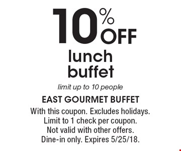 10% OFF lunch buffet limit up to 10 people. With this coupon. Excludes holidays. Limit to 1 check per coupon. Not valid with other offers. Dine-in only. Expires 5/25/18.