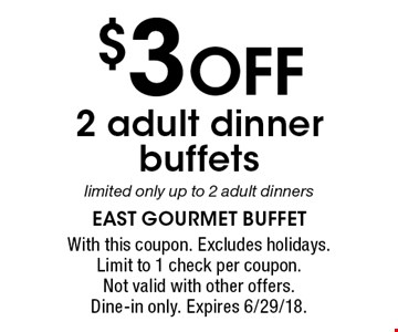 $3 OFF 2 adult dinner buffets limited only up to 2 adult dinners. With this coupon. Excludes holidays. Limit to 1 check per coupon. Not valid with other offers. Dine-in only. Expires 6/29/18.