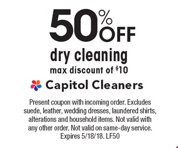 50% Off dry cleaningmax discount of $10. Present coupon with incoming order. Excludes suede, leather, wedding dresses, laundered shirts, alterations and household items. Not valid with any other order. Not valid on same-day service. Expires 5/18/18. LF50
