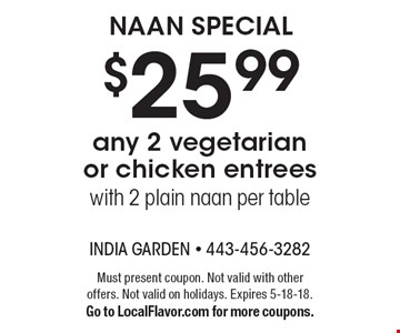 $25.99 any 2 vegetarian or chicken entrees with 2 plain naan per table. Must present coupon. Not valid with other offers. Not valid on holidays. Expires 5-18-18. Go to LocalFlavor.com for more coupons.