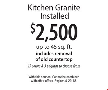 $2,500 Kitchen Granite Installed up to 45 sq. ft.includes removal of old countertop15 colors & 3 edgings to choose from. With this coupon. Cannot be combined with other offers. Expires 4-20-18.