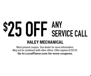 $25 off any service call. Must present coupon. See dealer for more information. May not be combined with other offers. Offer expires 6/29/18. Go to LocalFlavor.com for more coupons.