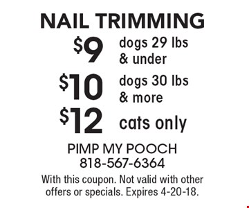 nail trimming. $12 cats only. $10 dogs 30 lbs. & more. $9 dogs 29 lbs. & under. With this coupon. Not valid with other offers or specials. Expires 4-20-18.