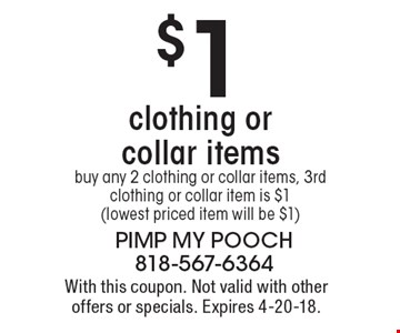 $1 clothing or collar items. buy any 2 clothing or collar items, 3rd clothing or collar item is $1(lowest priced item will be $1). With this coupon. Not valid with other offers or specials. Expires 4-20-18.