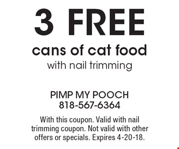 3 Free cans of cat food with nail trimming. With this coupon. Valid with nail trimming coupon. Not valid with other offers or specials. Expires 4-20-18.