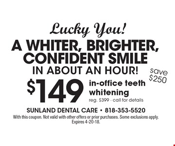 Lucky You! A Whiter, Brighter, Confident Smile in about an hour! $149 in-office teeth whitening reg. $399 - call for details save $250. With this coupon. Not valid with other offers or prior purchases. Some exclusions apply. Expires 4-20-18.