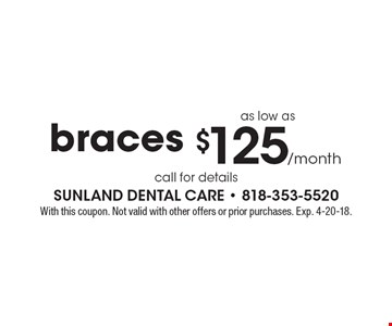 Braces as low as $125/month. call for details. With this coupon. Not valid with other offers or prior purchases. Exp. 4-20-18.