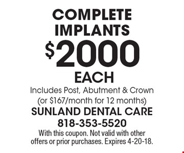 Complete implants $2000 each.  Includes Post, Abutment & Crown (or $167/month for 12 months). With this coupon. Not valid with other offers or prior purchases. Expires 4-20-18.