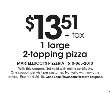 $13.51 + tax 1 large 2-topping pizza. With this coupon. Not valid with online certificate. One coupon per visit per customer. Not valid with any other offers.Expires 4-20-18. Go to LocalFlavor.com for more coupons.
