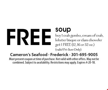 FREE soup buy 1 crab gumbo, cream of crab, lobster bisque or clam chowder get 1 Free (12, 16 or 32 oz.)(valid Fri-Sun Only). Must present coupon at time of purchase. Not valid with other offers. May not be combined. Subject to availability. Restrictions may apply. Expires 4-20-18.